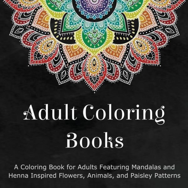 Adult Coloring Books: A Coloring Book for Adults Featuring Mandalas and Henna Inspired Flowers, Animals, and Paisley Patterns - ISBN13: 0996275460