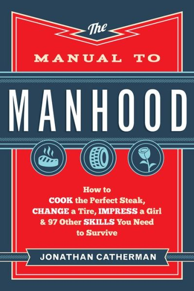 The Manual to Manhood: How to Cook the Perfect Steak, Change a Tire, Impress a Girl & 97 Other Skills You Need to Survive - ISBN13: 0800722299