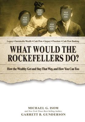 What Would the Rockefellers Do?: How the Wealthy Get and Stay That Way ... and How You Can Too - ISBN13: 069263536X