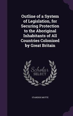 Outline of a System of Legislation, for Securing Protection to the Aboriginal Inhabitants of All Countries Colonized by Great Britain - ISBN13: 1359300341