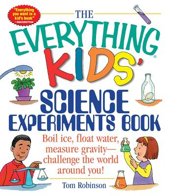 The Everything Kids' Science Experiments Book: Boil Ice, Float Water, Measure Gravity-Challenge the World Around You! - ISBN13: 1580625576