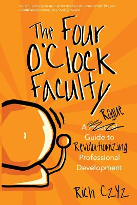 The Four O'Clock Faculty: A Rogue Guide to Revolutionizing Professional Development - ISBN13: 1946444367
