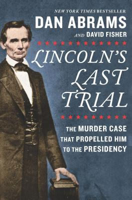 Lincoln's Last Trial: The Murder Case That Propelled Him to the Presidency - ISBN13: 1335424695