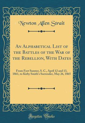 An Alphabetical List of the Battles of the War of the Rebellion, with Dates: From Fort Sumter, S. C., April 12 and 13, 1861, to Kirby Smith's Surrende - ISBN13: 0267958528