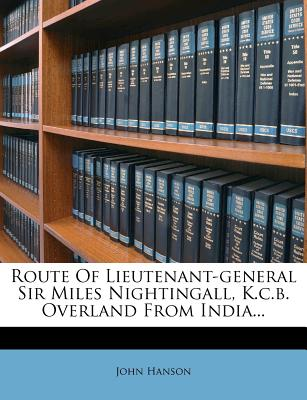 Route of Lieutenant-General Sir Miles Nightingall, K.C.B. Overland from India... - ISBN13: 1275582699